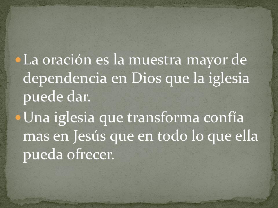 La oración es la muestra mayor de dependencia en Dios que la iglesia puede dar.