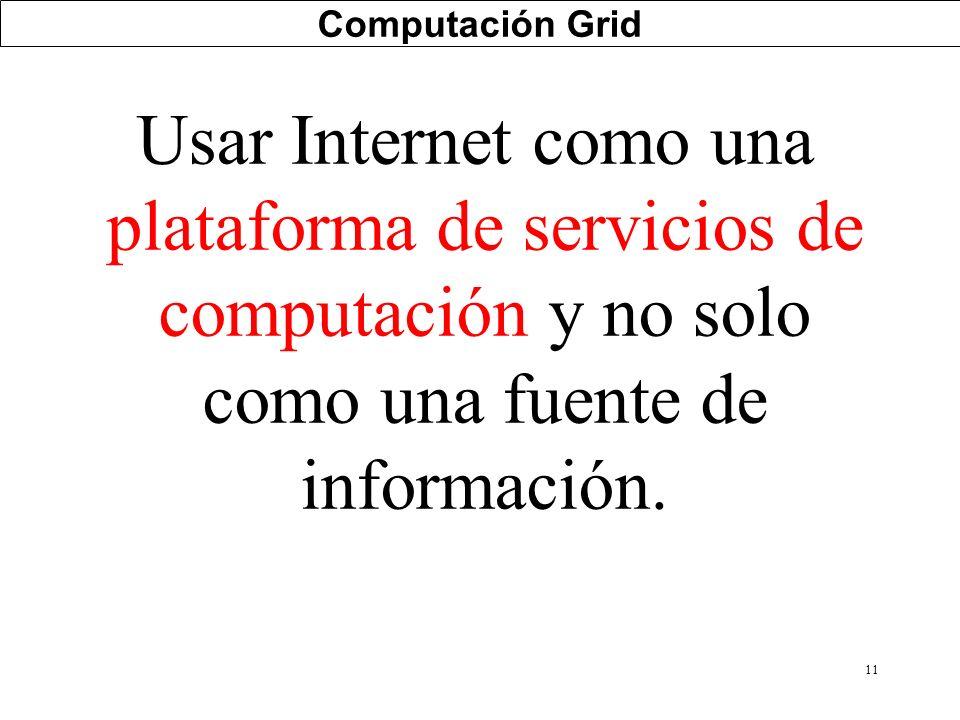 Computación Grid Usar Internet como una plataforma de servicios de computación y no solo como una fuente de información.