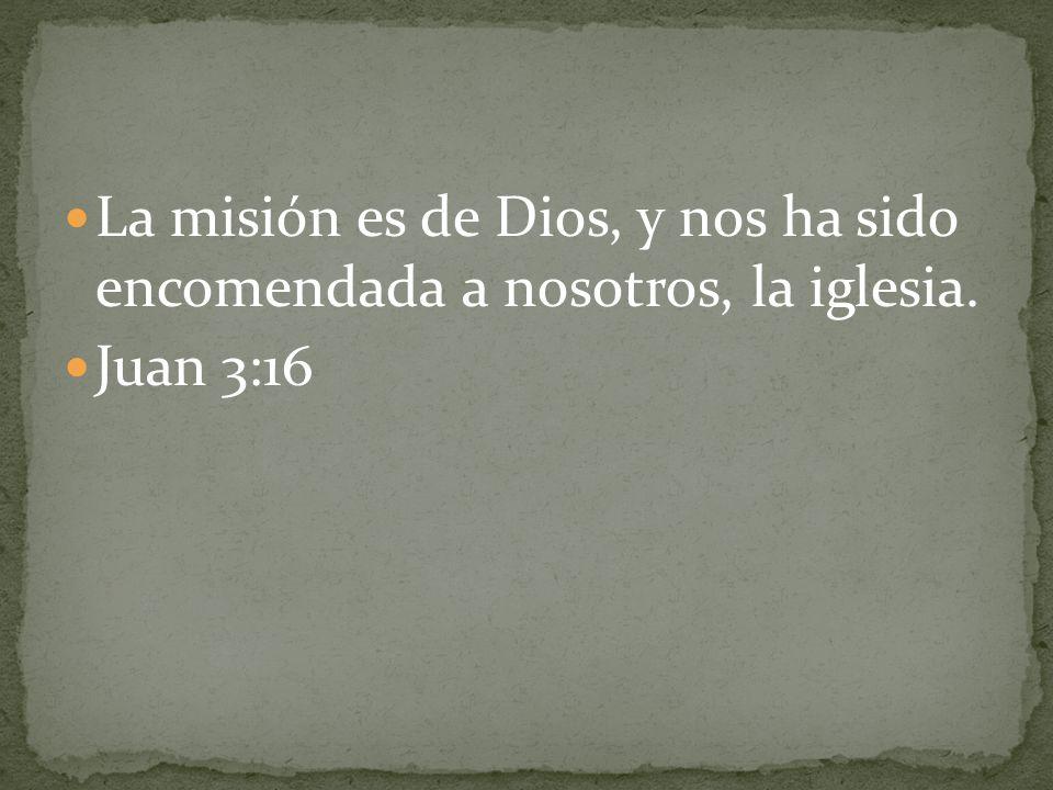 La misión es de Dios, y nos ha sido encomendada a nosotros, la iglesia.