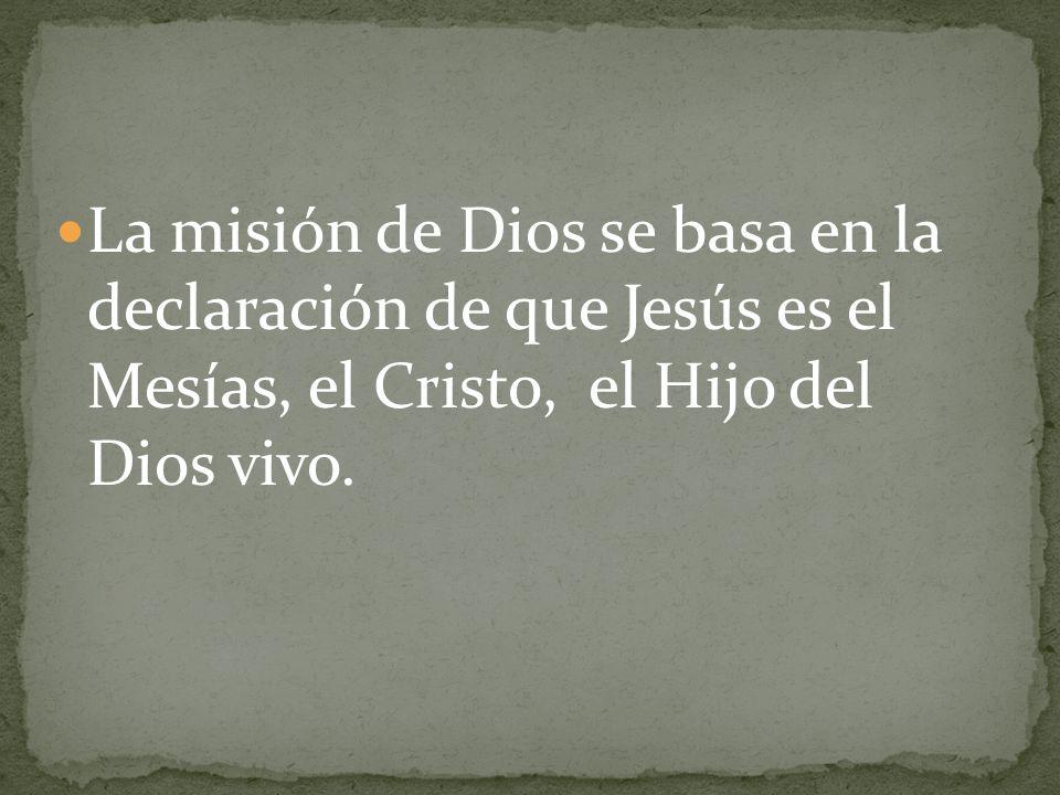 La misión de Dios se basa en la declaración de que Jesús es el Mesías, el Cristo, el Hijo del Dios vivo.