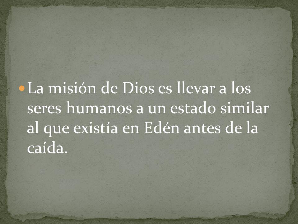 La misión de Dios es llevar a los seres humanos a un estado similar al que existía en Edén antes de la caída.