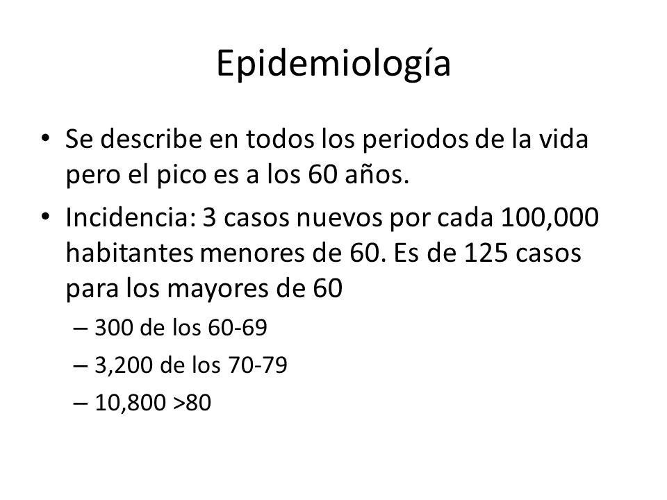 Epidemiología Se describe en todos los periodos de la vida pero el pico es a los 60 años.