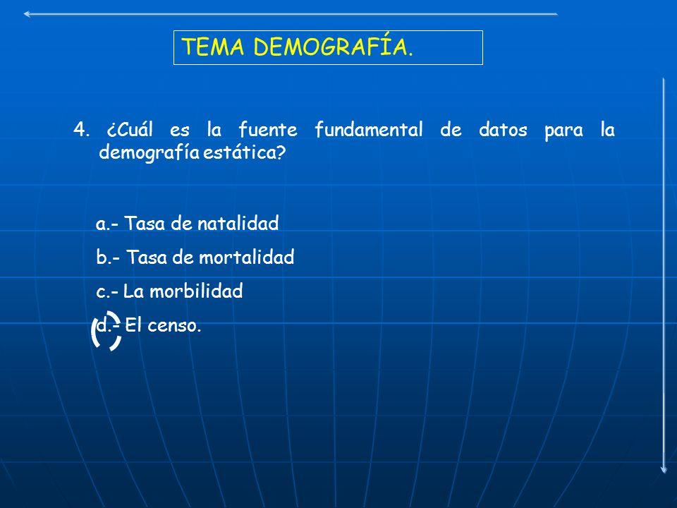 TEMA DEMOGRAFÍA. 4. ¿Cuál es la fuente fundamental de datos para la demografía estática a.- Tasa de natalidad.