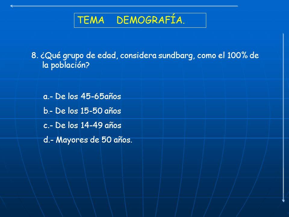 TEMA DEMOGRAFÍA. 8. ¿Qué grupo de edad, considera sundbarg, como el 100% de la población a.- De los 45-65años.