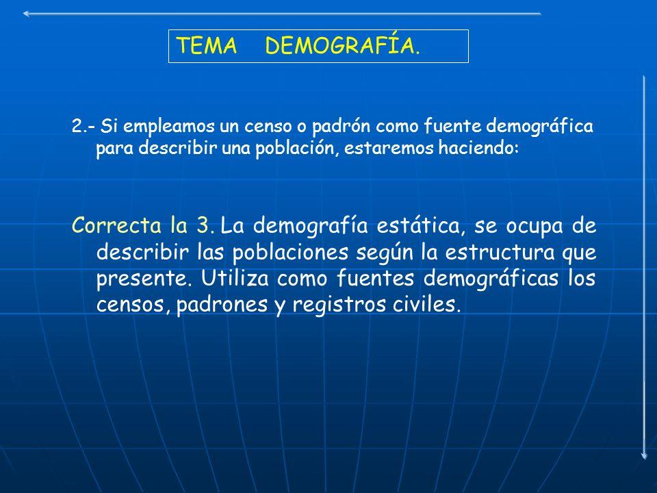 TEMA DEMOGRAFÍA. 2.- Si empleamos un censo o padrón como fuente demográfica para describir una población, estaremos haciendo: