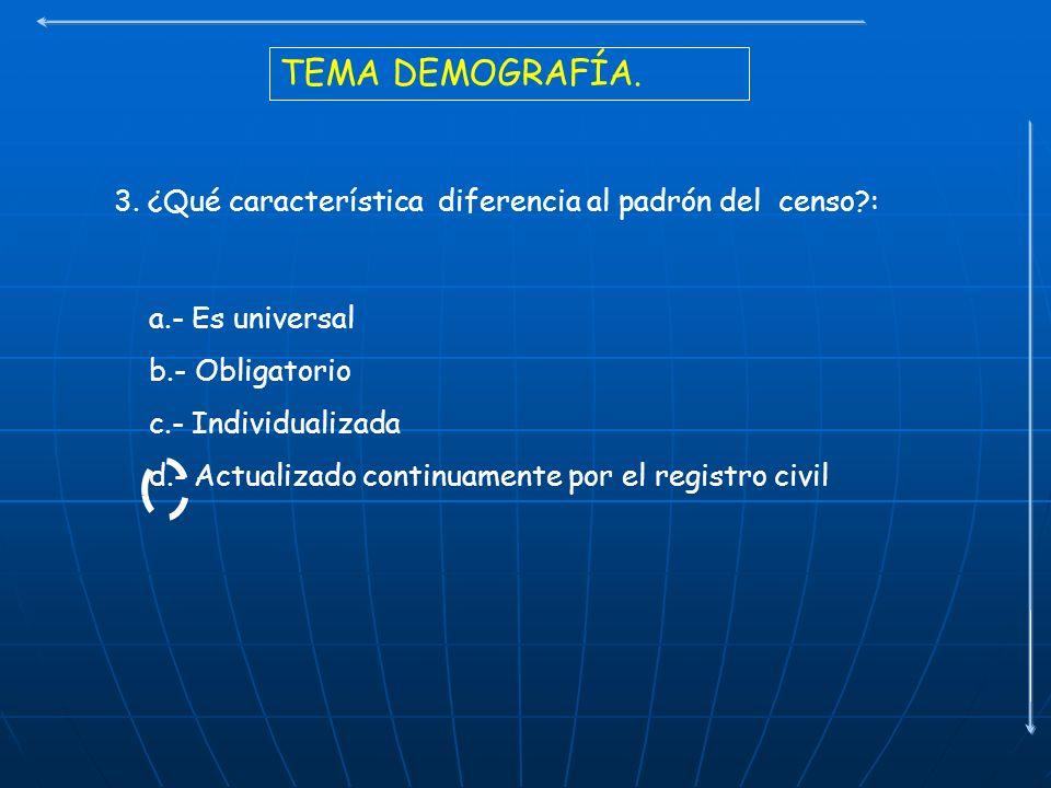 TEMA DEMOGRAFÍA. 3. ¿Qué característica diferencia al padrón del censo : a.- Es universal. b.- Obligatorio.