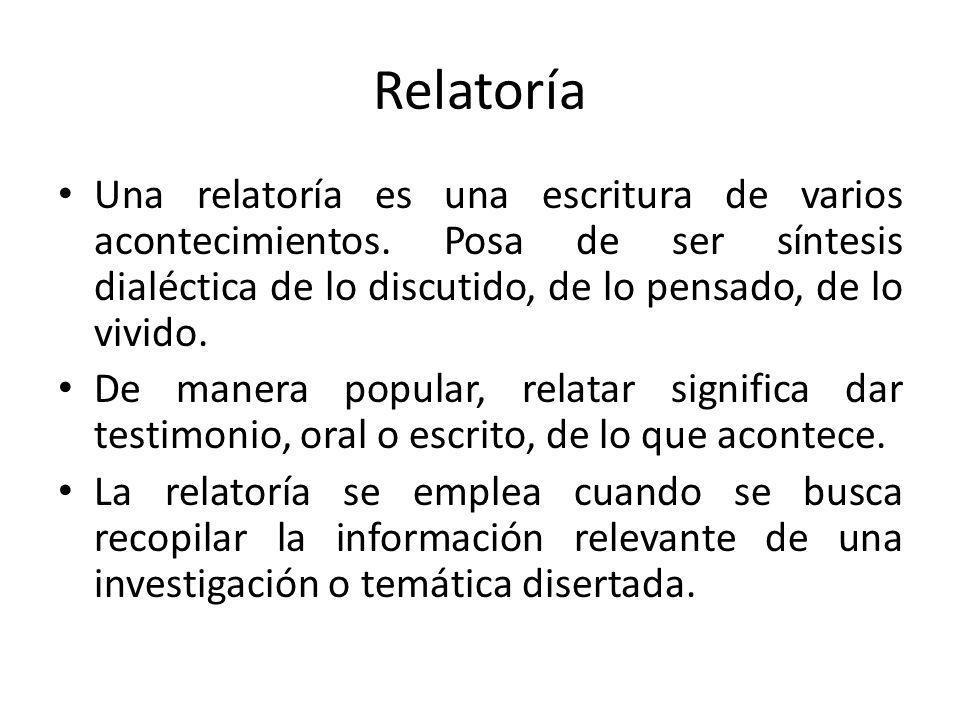 Relatoría Una relatoría es una escritura de varios acontecimientos. Posa de ser síntesis dialéctica de lo discutido, de lo pensado, de lo vivido.