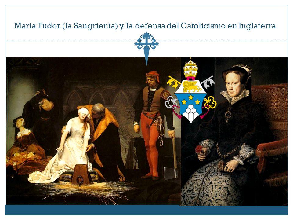 María Tudor (la Sangrienta) y la defensa del Catolicismo en Inglaterra.