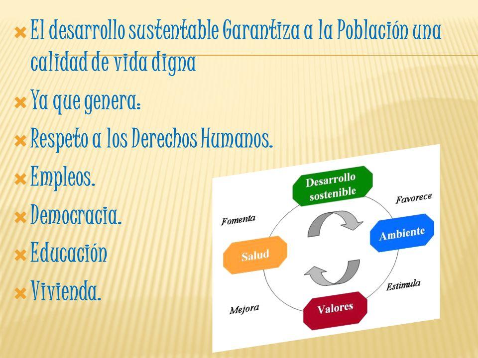 El desarrollo sustentable Garantiza a la Población una calidad de vida digna