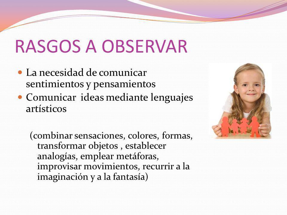 RASGOS A OBSERVAR La necesidad de comunicar sentimientos y pensamientos. Comunicar ideas mediante lenguajes artísticos.