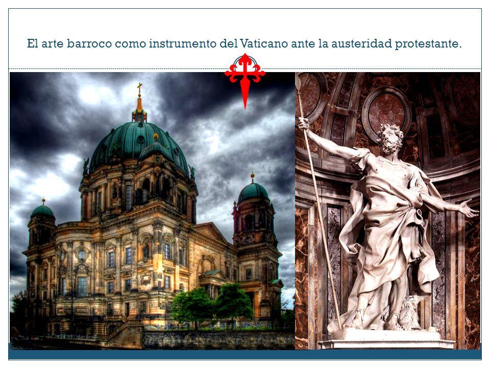 El arte barroco como instrumento del Vaticano ante la austeridad protestante.
