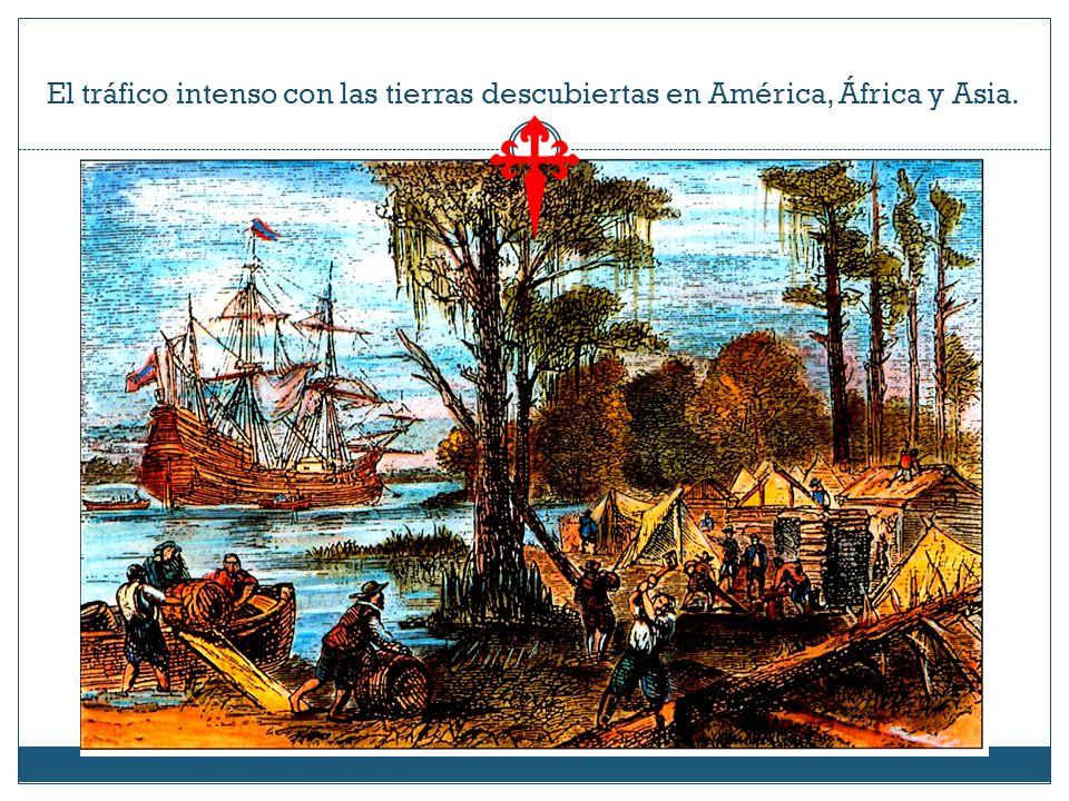 El tráfico intenso con las tierras descubiertas en América, África y Asia.