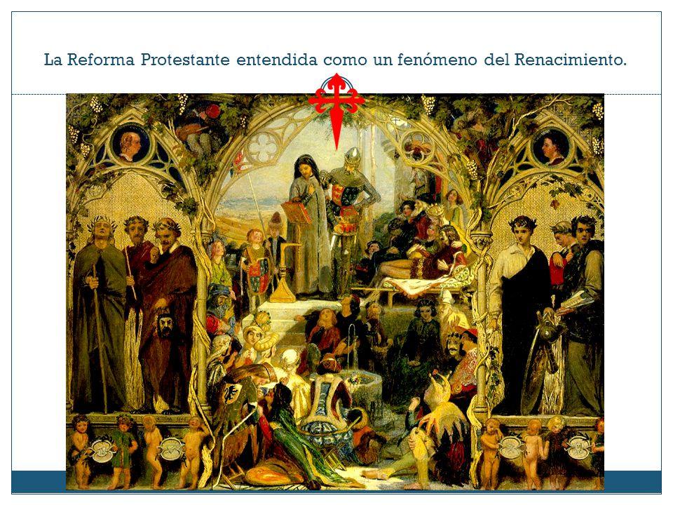 La Reforma Protestante entendida como un fenómeno del Renacimiento.