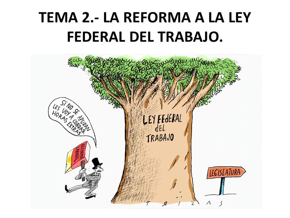 TEMA 2.- LA REFORMA A LA LEY FEDERAL DEL TRABAJO.