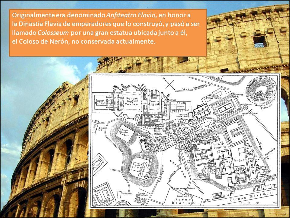 Originalmente era denominado Anfiteatro Flavio, en honor a la Dinastía Flavia de emperadores que lo construyó, y pasó a ser llamado Colosseum por una gran estatua ubicada junto a él, el Coloso de Nerón, no conservada actualmente.