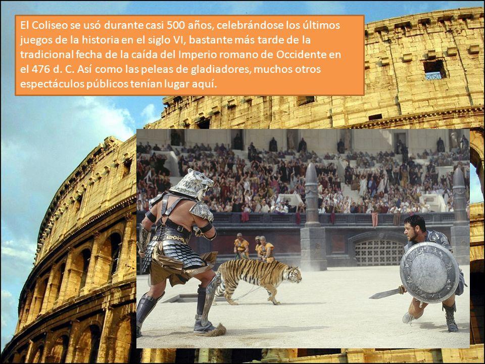 El Coliseo se usó durante casi 500 años, celebrándose los últimos juegos de la historia en el siglo VI, bastante más tarde de la tradicional fecha de la caída del Imperio romano de Occidente en el 476 d. C. Así como las peleas de gladiadores, muchos otros espectáculos públicos tenían lugar aquí.