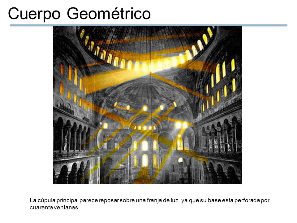 Cuerpo Geométrico La cúpula principal parece reposar sobre una franja de luz, ya que su base esta perforada por cuarenta ventanas.
