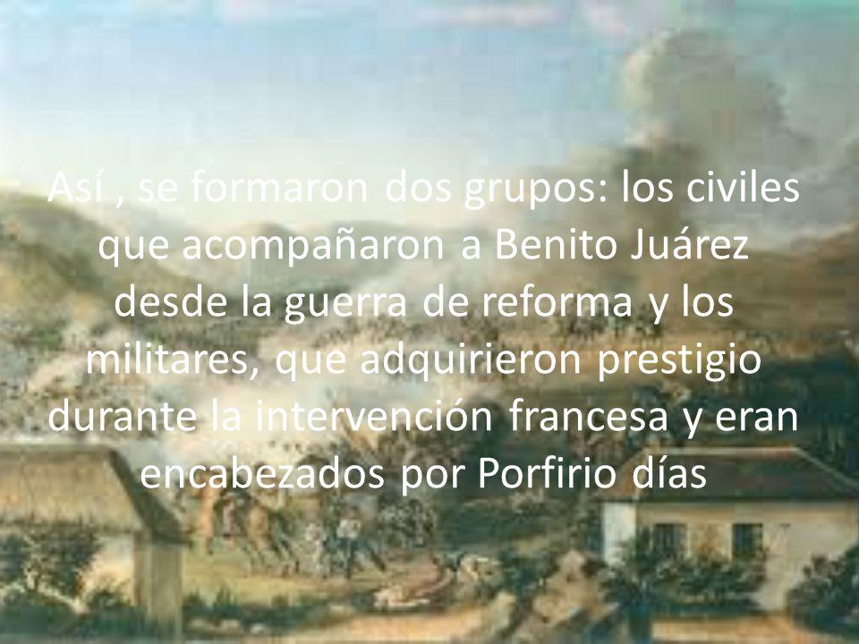 Así , se formaron dos grupos: los civiles que acompañaron a Benito Juárez desde la guerra de reforma y los militares, que adquirieron prestigio durante la intervención francesa y eran encabezados por Porfirio días