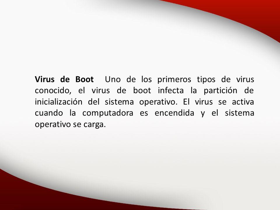Virus de Boot Uno de los primeros tipos de virus conocido, el virus de boot infecta la partición de inicialización del sistema operativo.