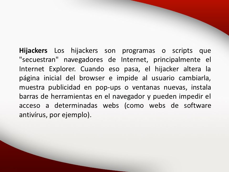 Hijackers Los hijackers son programas o scripts que secuestran navegadores de Internet, principalmente el Internet Explorer.