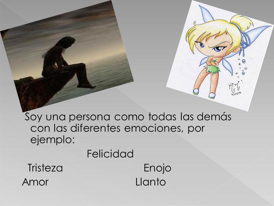 Soy una persona como todas las demás con las diferentes emociones, por ejemplo: