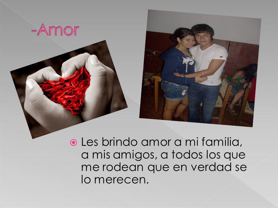 -Amor Les brindo amor a mi familia, a mis amigos, a todos los que me rodean que en verdad se lo merecen.