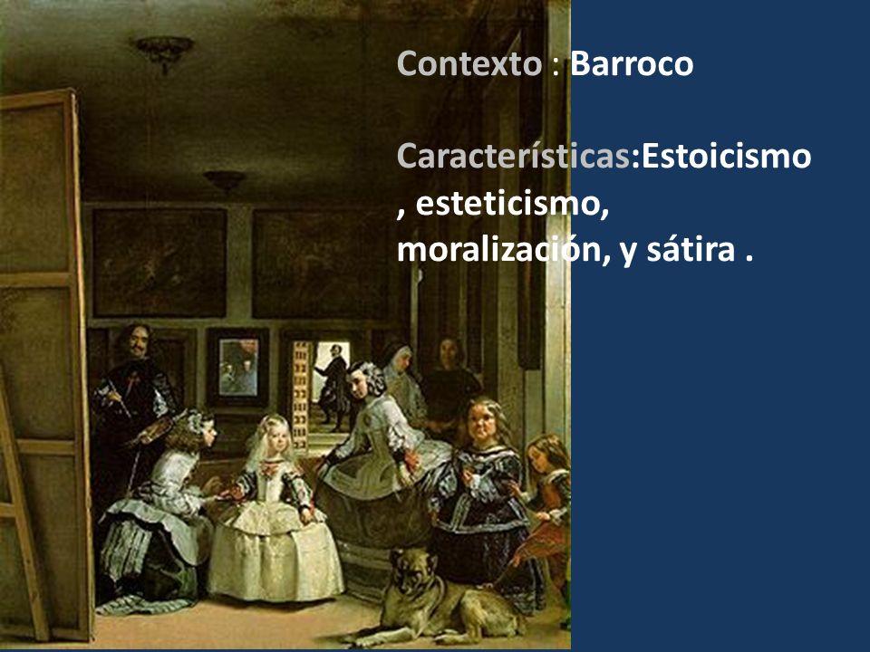 Contexto : Barroco Características:Estoicismo, esteticismo, moralización, y sátira . Estoicismo