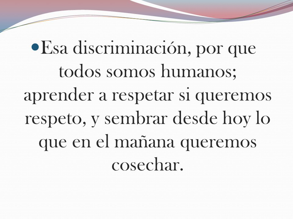 Esa discriminación, por que todos somos humanos; aprender a respetar si queremos respeto, y sembrar desde hoy lo que en el mañana queremos cosechar.