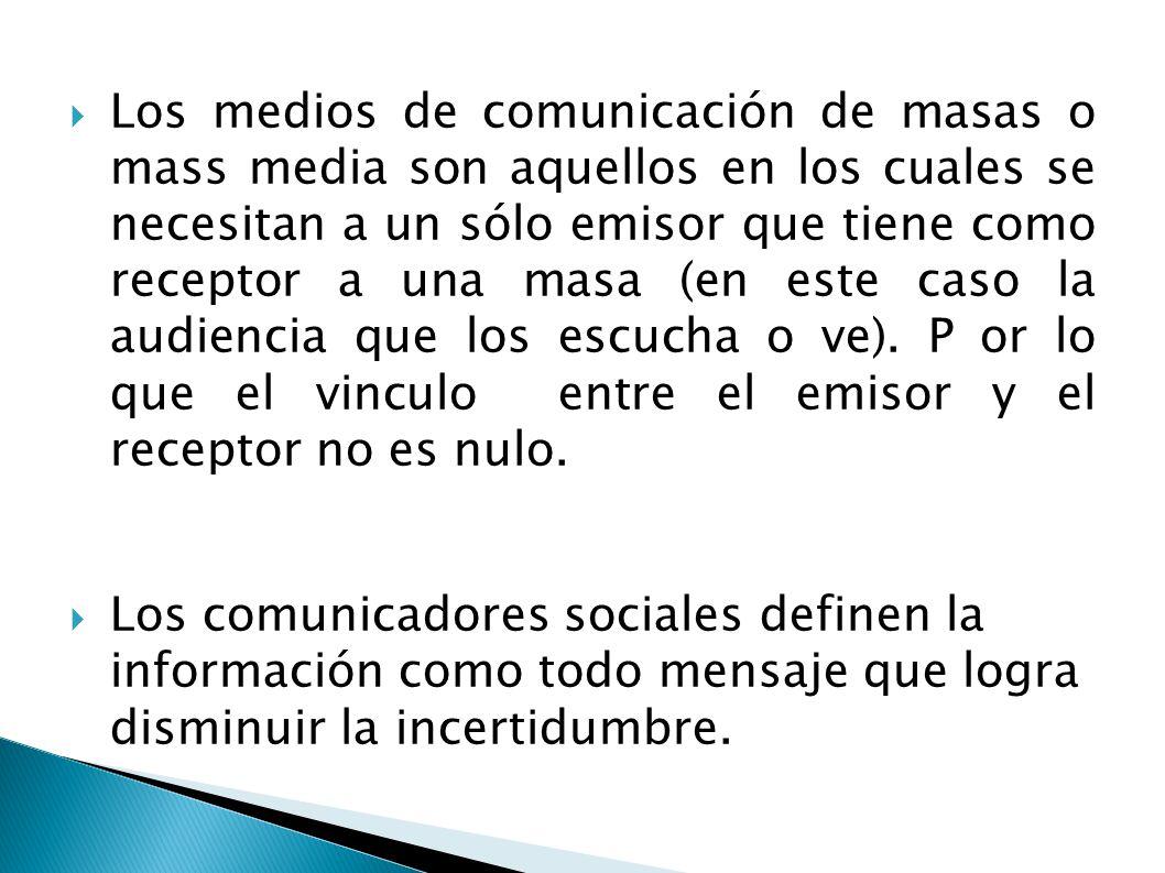 Los medios de comunicación de masas o mass media son aquellos en los cuales se necesitan a un sólo emisor que tiene como receptor a una masa (en este caso la audiencia que los escucha o ve). P or lo que el vinculo entre el emisor y el receptor no es nulo.