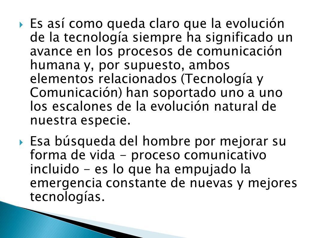 Es así como queda claro que la evolución de la tecnología siempre ha significado un avance en los procesos de comunicación humana y, por supuesto, ambos elementos relacionados (Tecnología y Comunicación) han soportado uno a uno los escalones de la evolución natural de nuestra especie.