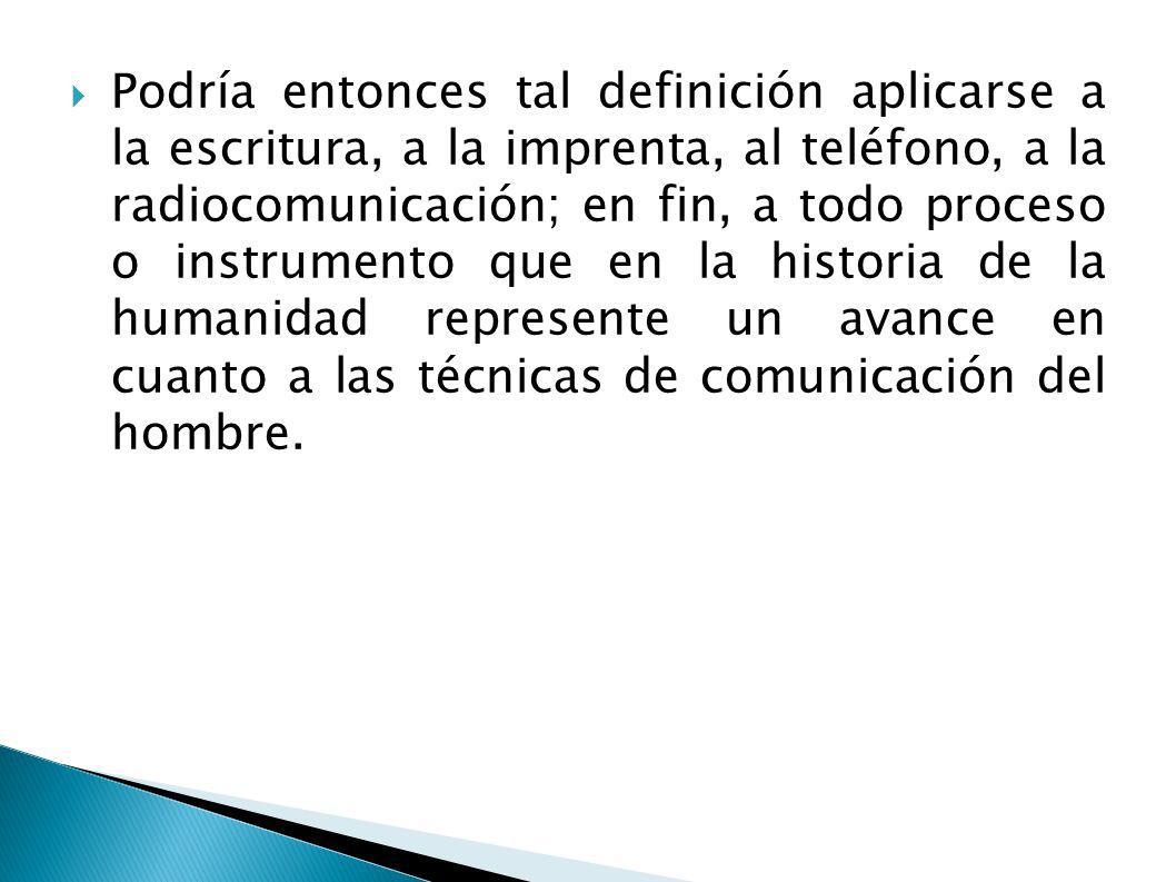 Podría entonces tal definición aplicarse a la escritura, a la imprenta, al teléfono, a la radiocomunicación; en fin, a todo proceso o instrumento que en la historia de la humanidad represente un avance en cuanto a las técnicas de comunicación del hombre.
