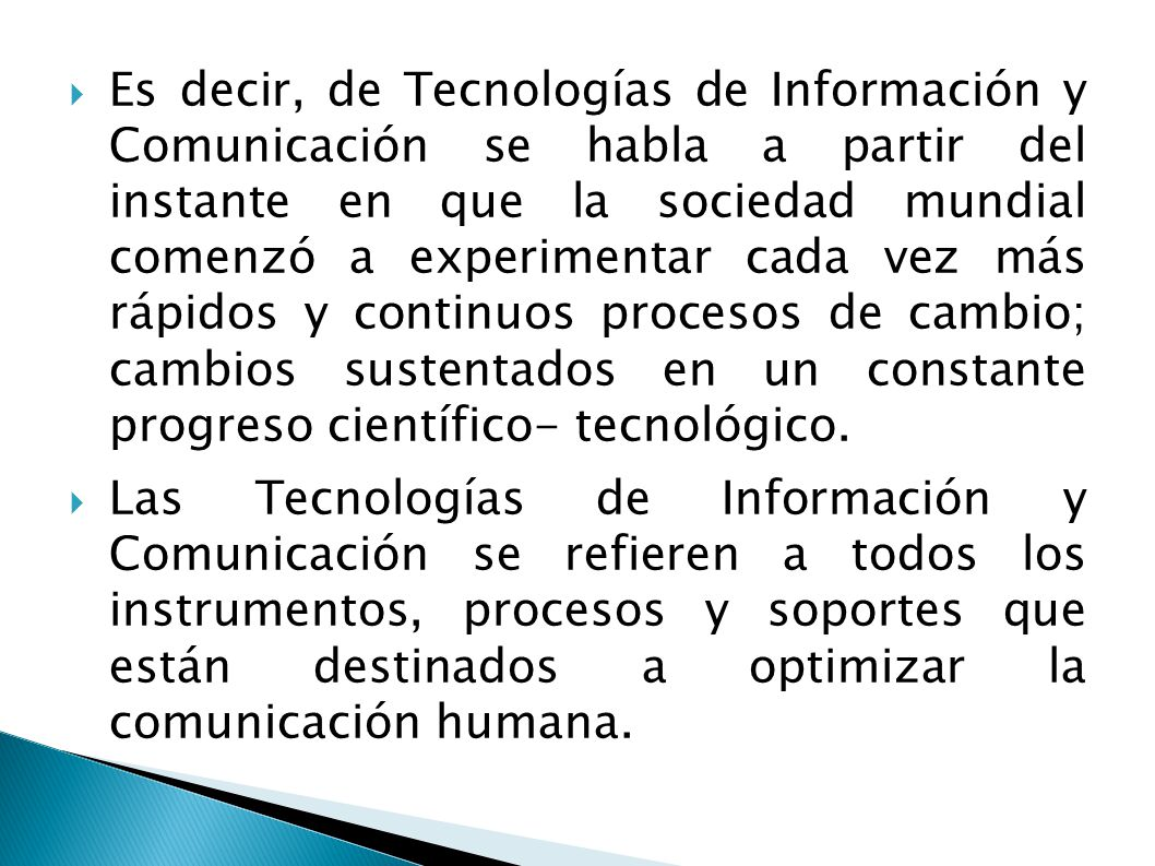 Es decir, de Tecnologías de Información y Comunicación se habla a partir del instante en que la sociedad mundial comenzó a experimentar cada vez más rápidos y continuos procesos de cambio; cambios sustentados en un constante progreso científico- tecnológico.