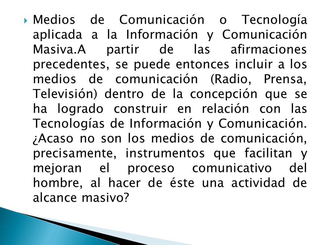Medios de Comunicación o Tecnología aplicada a la Información y Comunicación Masiva.A partir de las afirmaciones precedentes, se puede entonces incluir a los medios de comunicación (Radio, Prensa, Televisión) dentro de la concepción que se ha logrado construir en relación con las Tecnologías de Información y Comunicación.