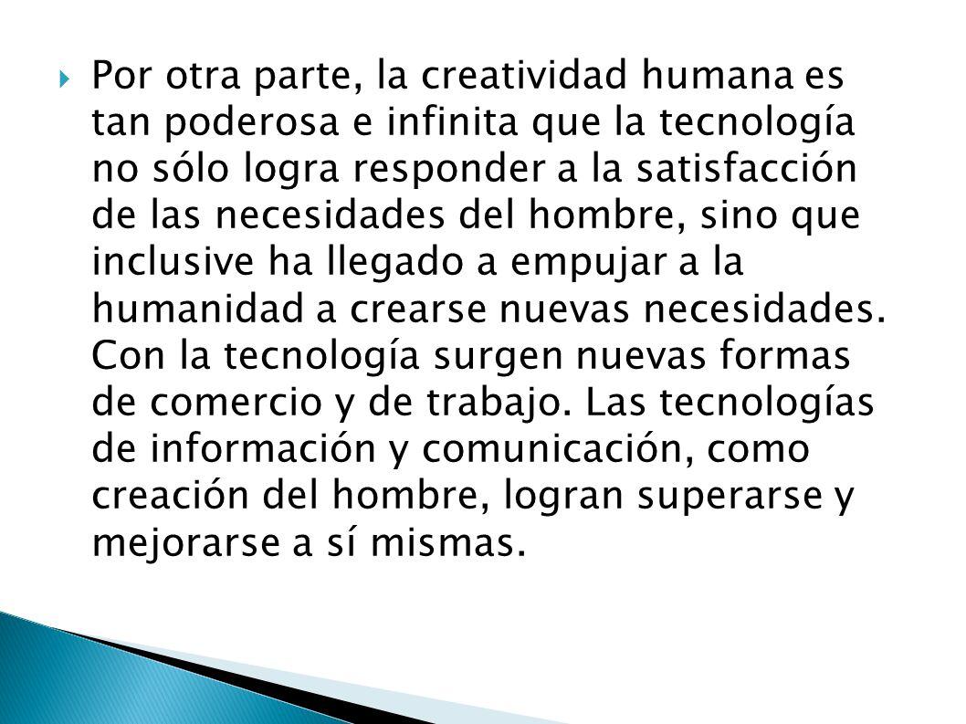 Por otra parte, la creatividad humana es tan poderosa e infinita que la tecnología no sólo logra responder a la satisfacción de las necesidades del hombre, sino que inclusive ha llegado a empujar a la humanidad a crearse nuevas necesidades.
