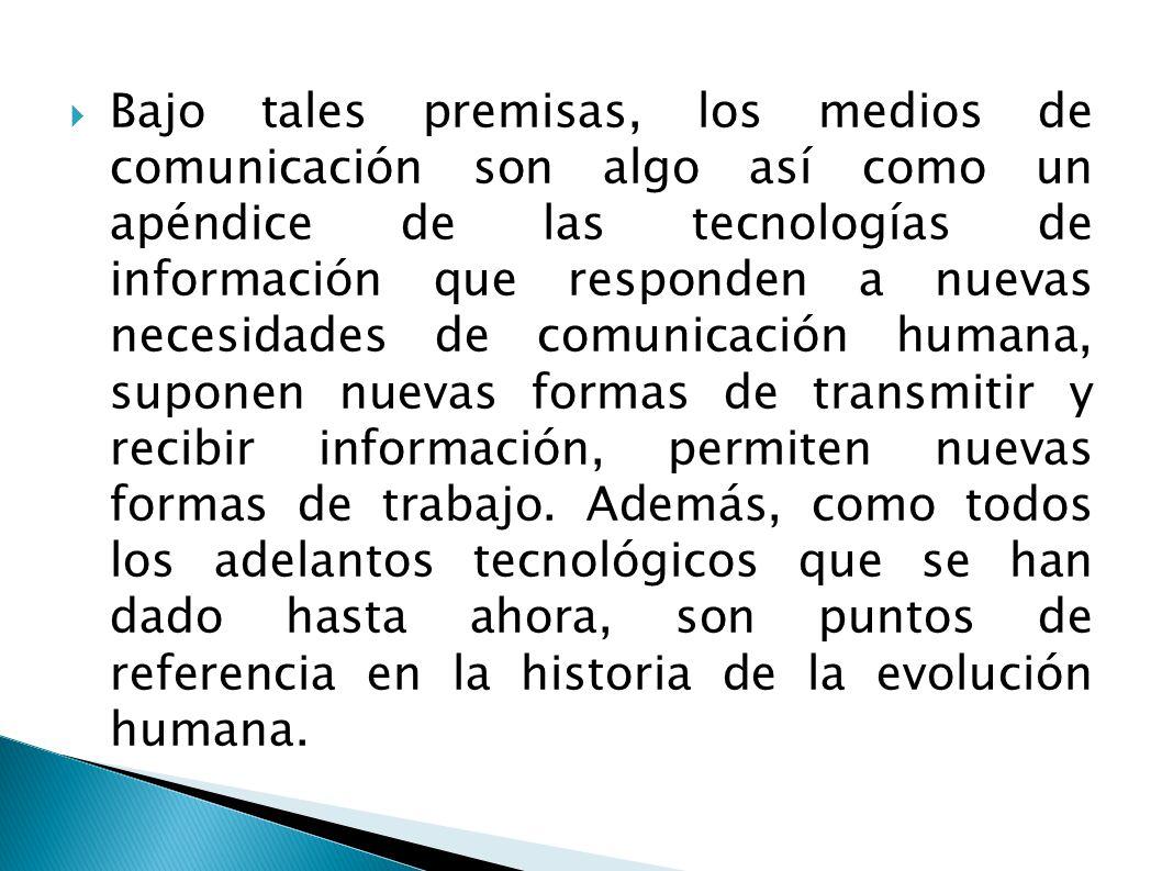 Bajo tales premisas, los medios de comunicación son algo así como un apéndice de las tecnologías de información que responden a nuevas necesidades de comunicación humana, suponen nuevas formas de transmitir y recibir información, permiten nuevas formas de trabajo.