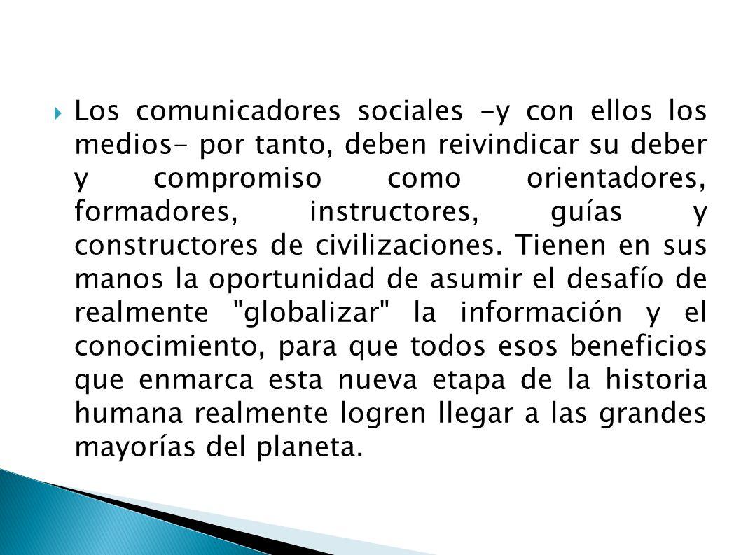 Los comunicadores sociales -y con ellos los medios- por tanto, deben reivindicar su deber y compromiso como orientadores, formadores, instructores, guías y constructores de civilizaciones.