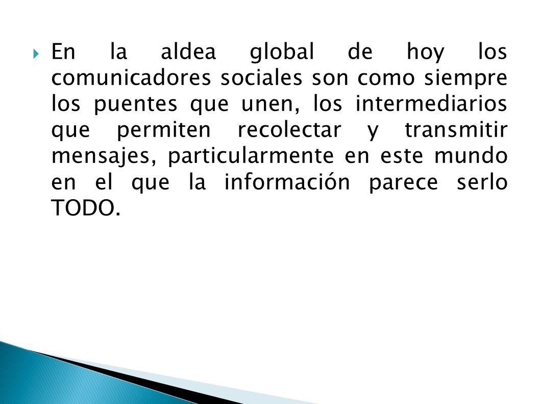 En la aldea global de hoy los comunicadores sociales son como siempre los puentes que unen, los intermediarios que permiten recolectar y transmitir mensajes, particularmente en este mundo en el que la información parece serlo TODO.
