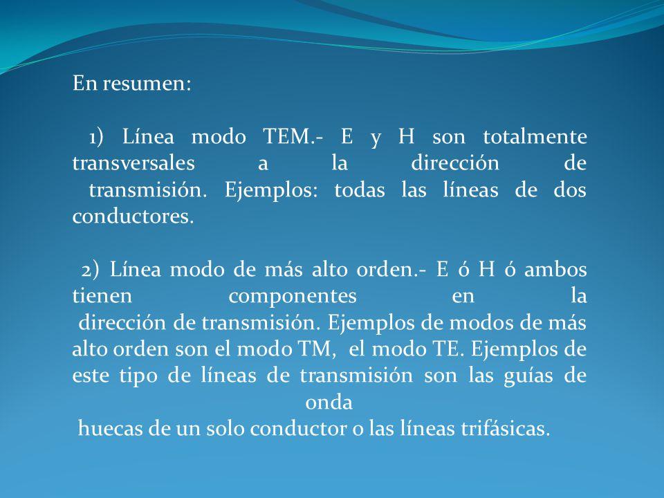 En resumen: 1) Línea modo TEM.- E y H son totalmente transversales a la dirección de transmisión. Ejemplos: todas las líneas de dos conductores.