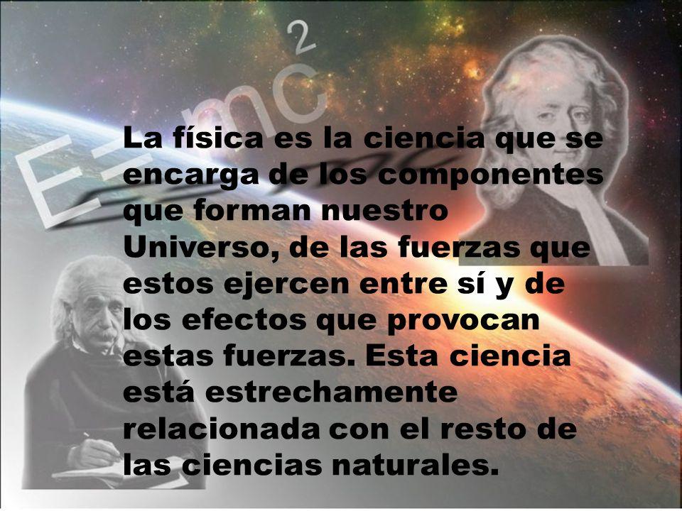 La física es la ciencia que se encarga de los componentes que forman nuestro Universo, de las fuerzas que estos ejercen entre sí y de los efectos que provocan estas fuerzas.
