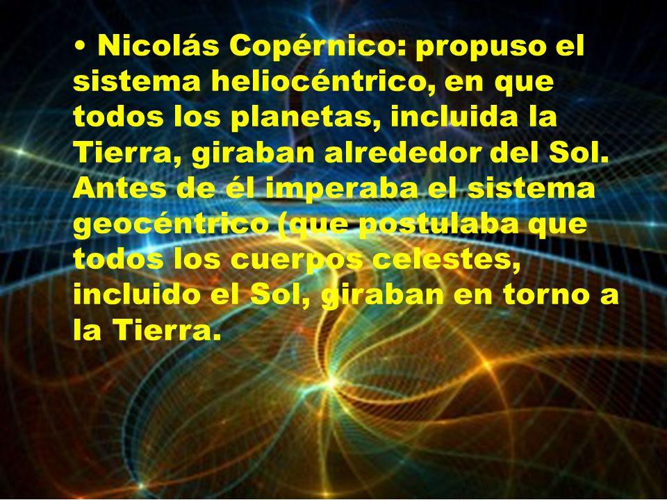 • Nicolás Copérnico: propuso el sistema heliocéntrico, en que todos los planetas, incluida la Tierra, giraban alrededor del Sol.