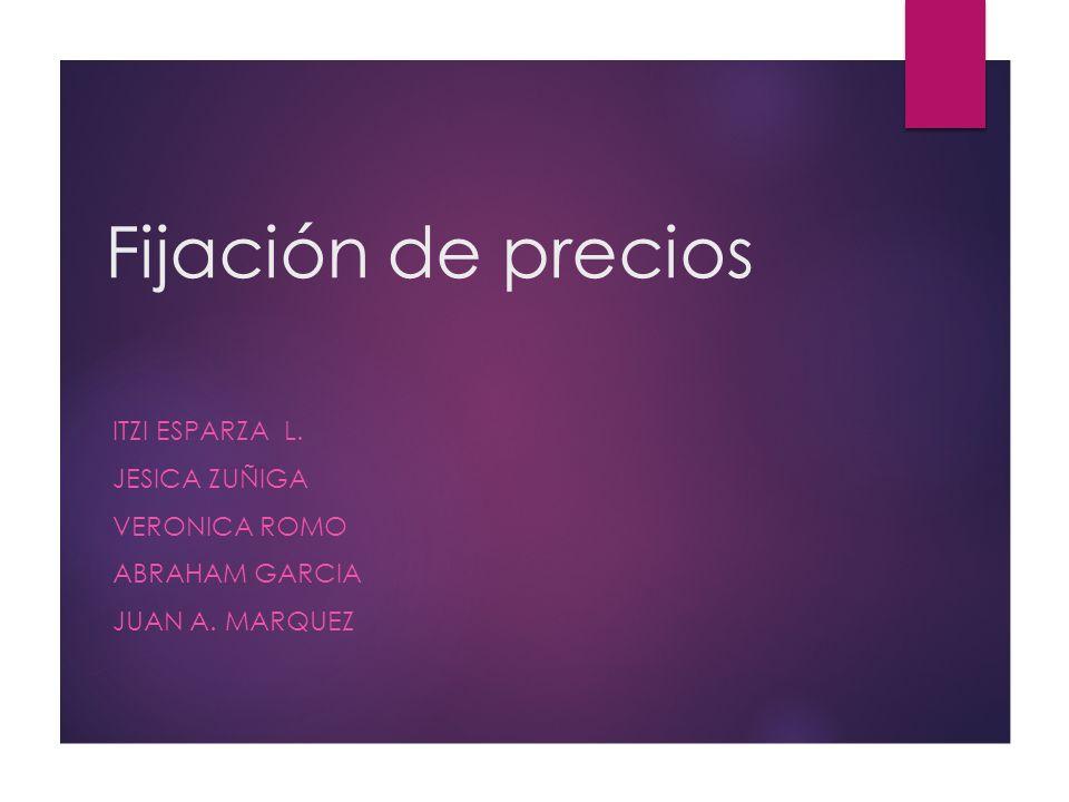 Fijación de precios ItzI Esparza L. Jesica Zuñiga Veronica Romo