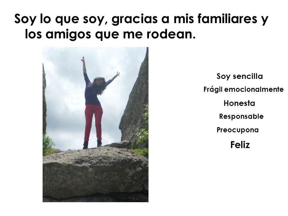 Soy lo que soy, gracias a mis familiares y los amigos que me rodean.