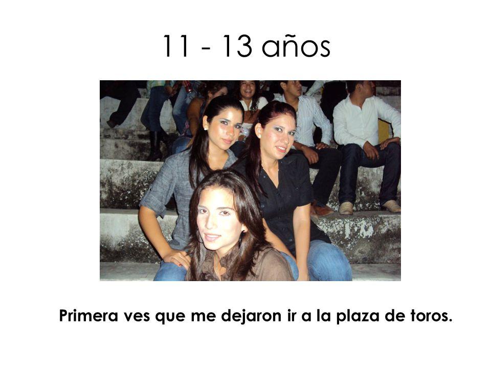 11 - 13 años Primera ves que me dejaron ir a la plaza de toros.