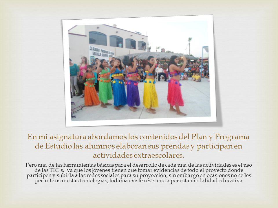 En mi asignatura abordamos los contenidos del Plan y Programa de Estudio las alumnos elaboran sus prendas y participan en actividades extraescolares.