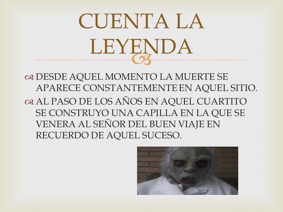 CUENTA LA LEYENDA DESDE AQUEL MOMENTO LA MUERTE SE APARECE CONSTANTEMENTE EN AQUEL SITIO.