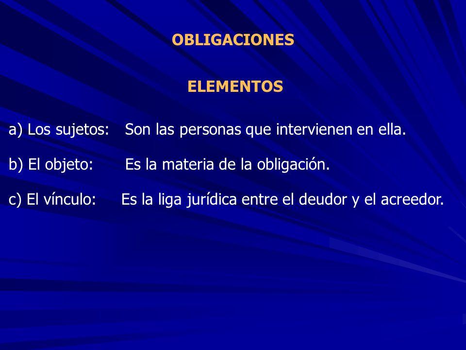 OBLIGACIONES ELEMENTOS. a) Los sujetos: Son las personas que intervienen en ella. b) El objeto: Es la materia de la obligación.
