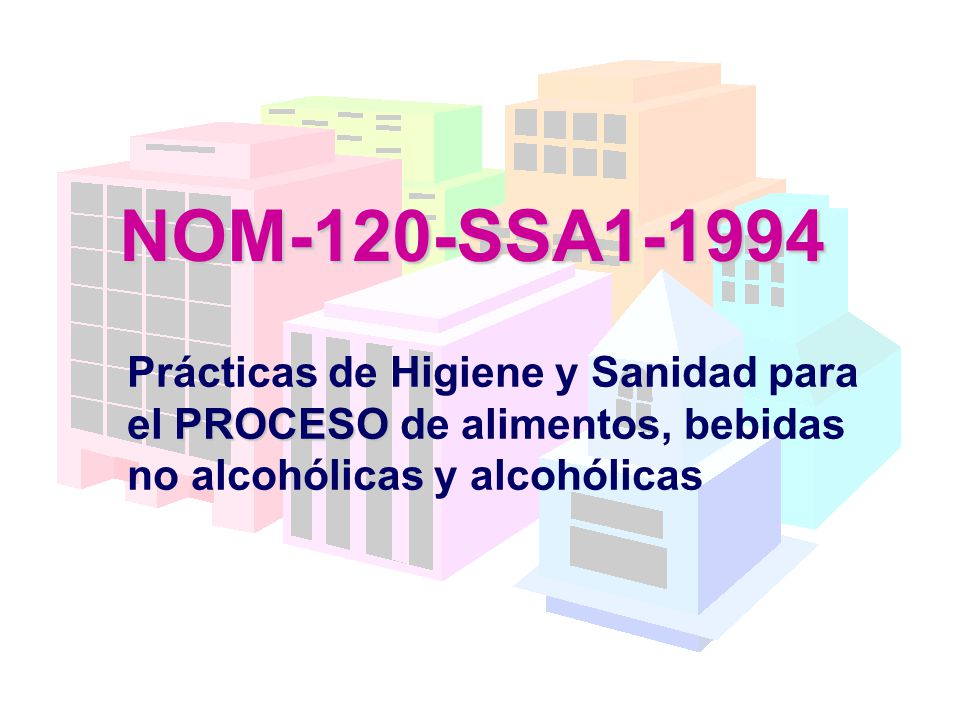 NOM-120-SSA1-1994 Prácticas de Higiene y Sanidad para el PROCESO de alimentos, bebidas no alcohólicas y alcohólicas.
