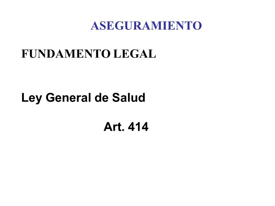 ASEGURAMIENTO FUNDAMENTO LEGAL Ley General de Salud Art. 414