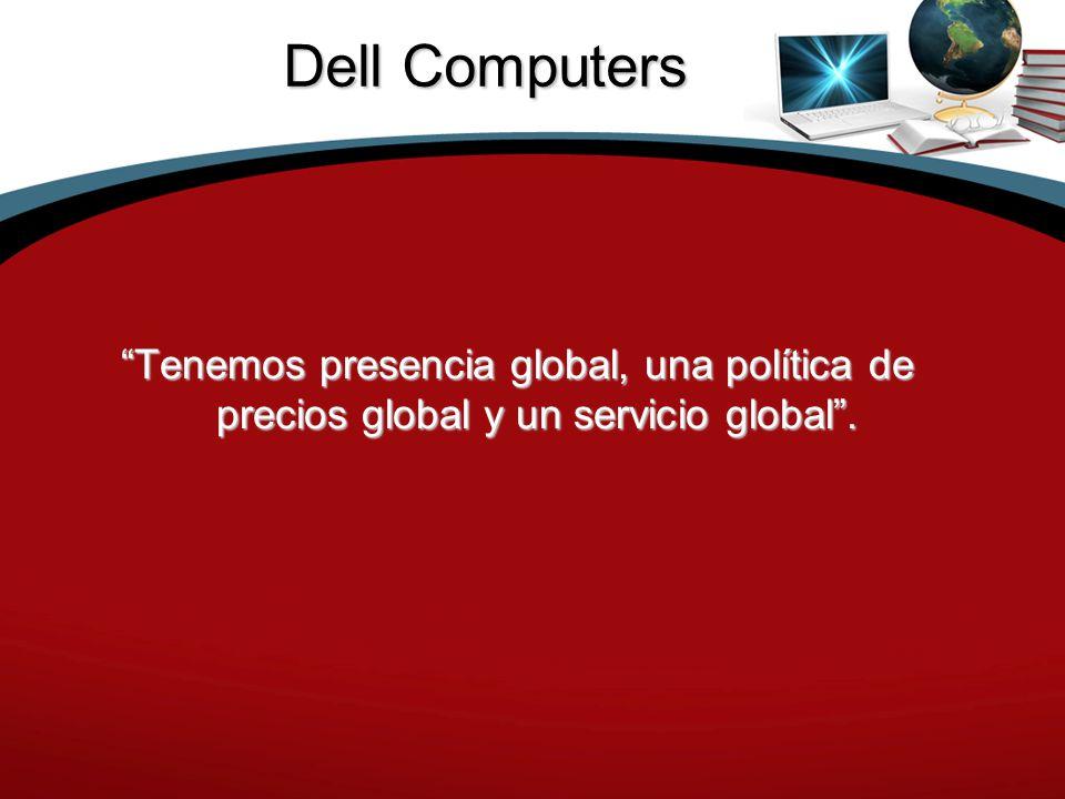 Dell Computers Tenemos presencia global, una política de precios global y un servicio global .