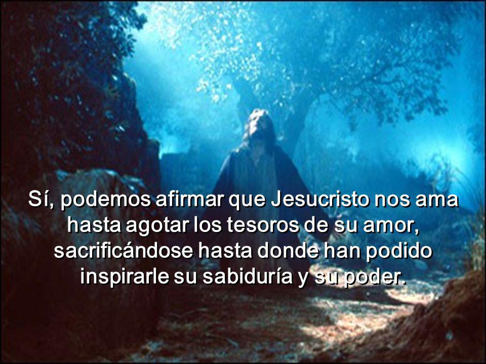 Sí, podemos afirmar que Jesucristo nos ama hasta agotar los tesoros de su amor, sacrificándose hasta donde han podido inspirarle su sabiduría y su poder.